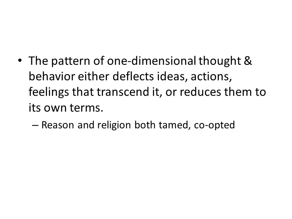 The pattern of one-dimensional thought & behavior either deflects ideas, actions, feelings that transcend it, or reduces them to its own terms. – Reas