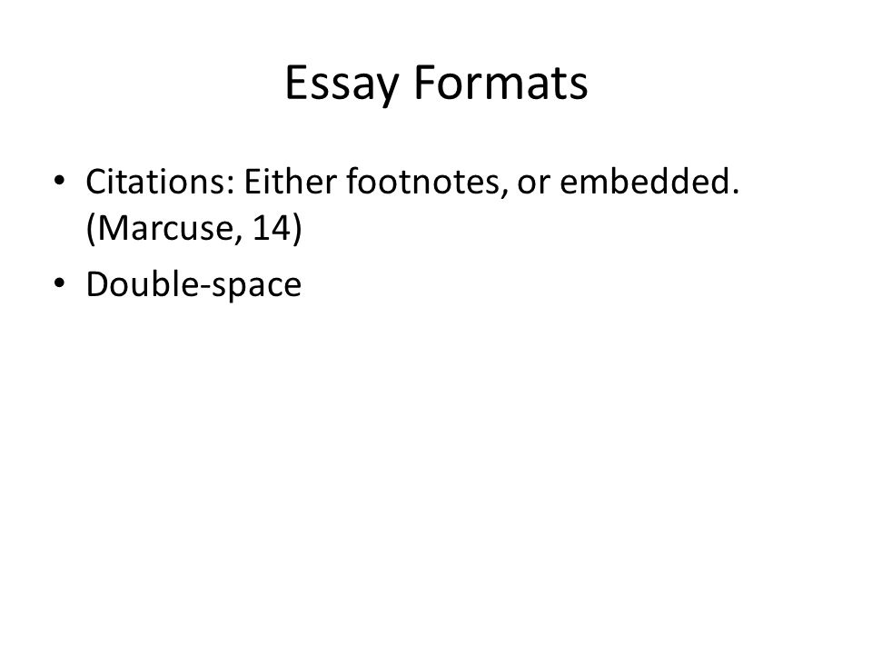 Essay Formats Citations: Either footnotes, or embedded. (Marcuse, 14) Double-space