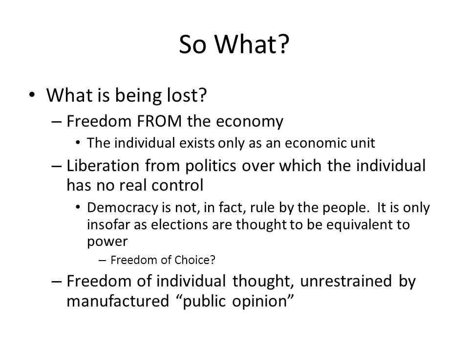 So What? What is being lost? – Freedom FROM the economy The individual exists only as an economic unit – Liberation from politics over which the indiv