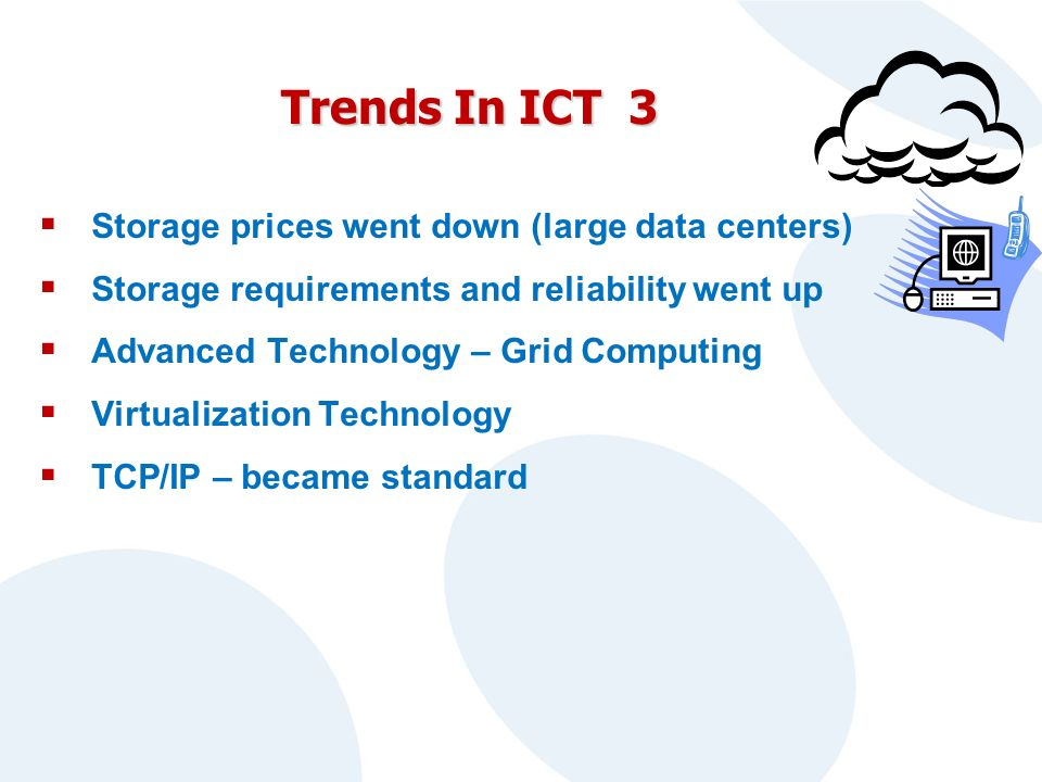 Trends In ICT 3 Storage prices went down (large data centers) Storage requirements and reliability went up Advanced Technology – Grid Computing Virtualization Technology TCP/IP – became standard