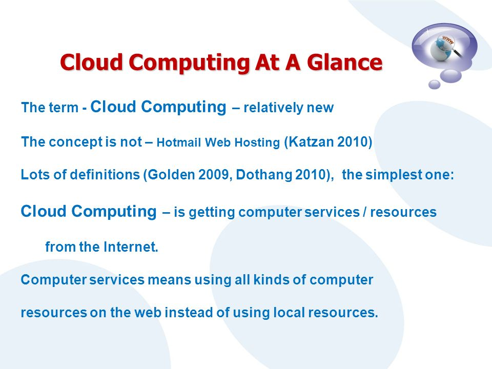 Cloud Computing At A Glance The term - Cloud Computing – relatively new The concept is not – Hotmail Web Hosting (Katzan 2010) Lots of definitions (Golden 2009, Dothang 2010), the simplest one: Cloud Computing – is getting computer services / resources from the Internet.