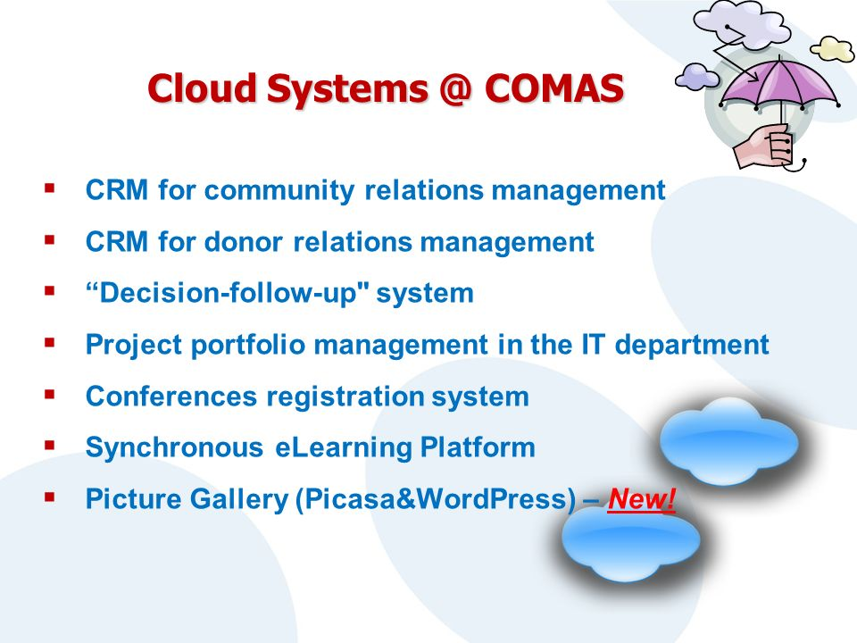 Cloud Systems @ COMAS CRM for community relations management CRM for donor relations management Decision-follow-up system Project portfolio management in the IT department Conferences registration system Synchronous eLearning Platform Picture Gallery (Picasa&WordPress) – New!