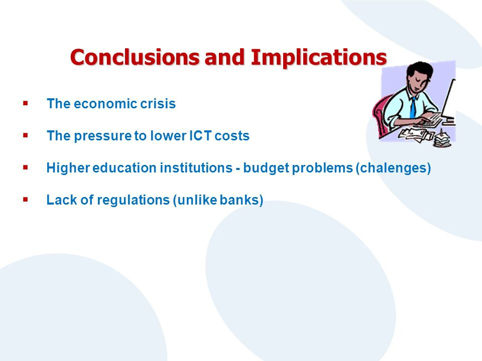 Conclusions and Implications The economic crisis The pressure to lower ICT costs Higher education institutions - budget problems (chalenges) Lack of regulations (unlike banks)