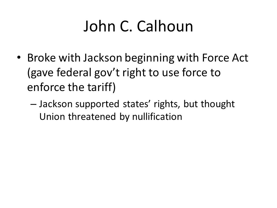 John C. Calhoun Broke with Jackson beginning with Force Act (gave federal govt right to use force to enforce the tariff) – Jackson supported states ri