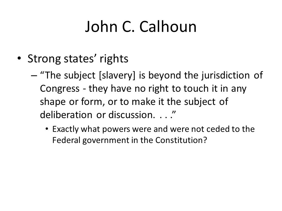 John C. Calhoun Strong states rights – The subject [slavery] is beyond the jurisdiction of Congress - they have no right to touch it in any shape or f