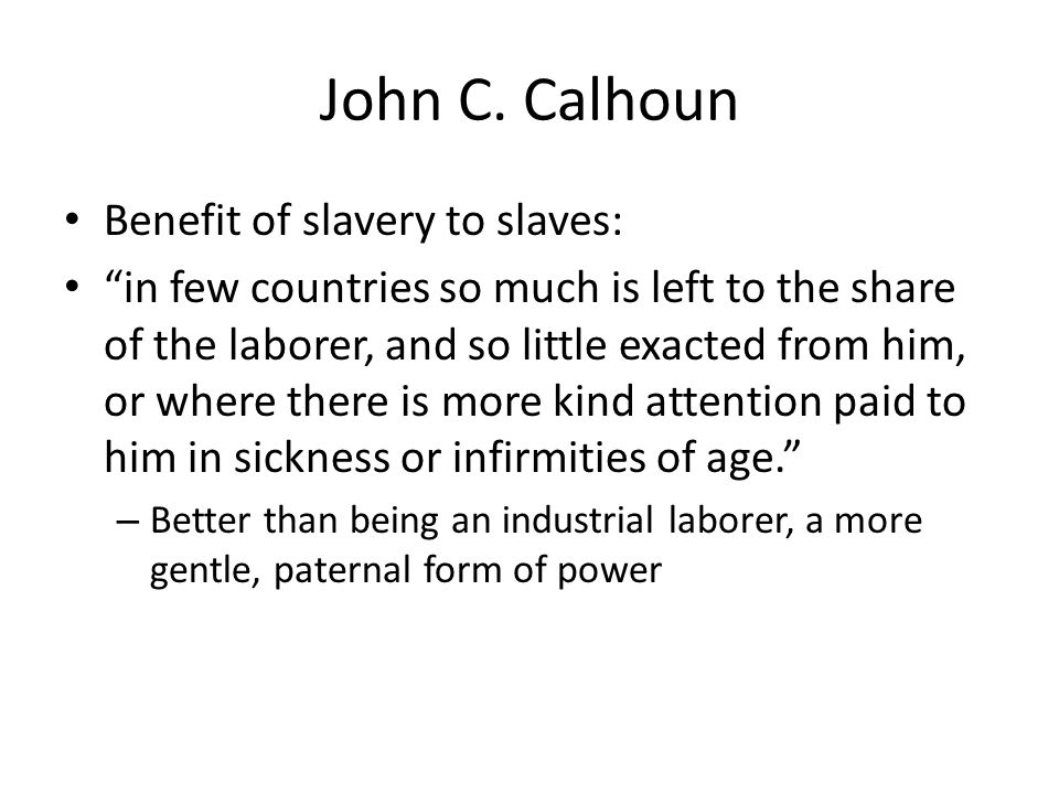 John C. Calhoun Benefit of slavery to slaves: in few countries so much is left to the share of the laborer, and so little exacted from him, or where t