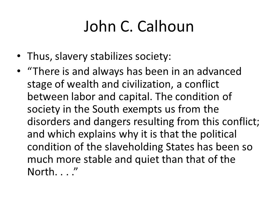 John C. Calhoun Thus, slavery stabilizes society: There is and always has been in an advanced stage of wealth and civilization, a conflict between lab