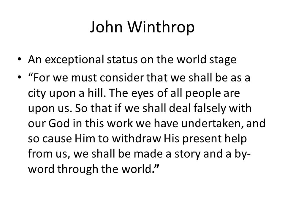 John Winthrop Exceptionality, contd We shall open the mouths of enemies to speak evil of the ways of God, and all professors for God s sake.