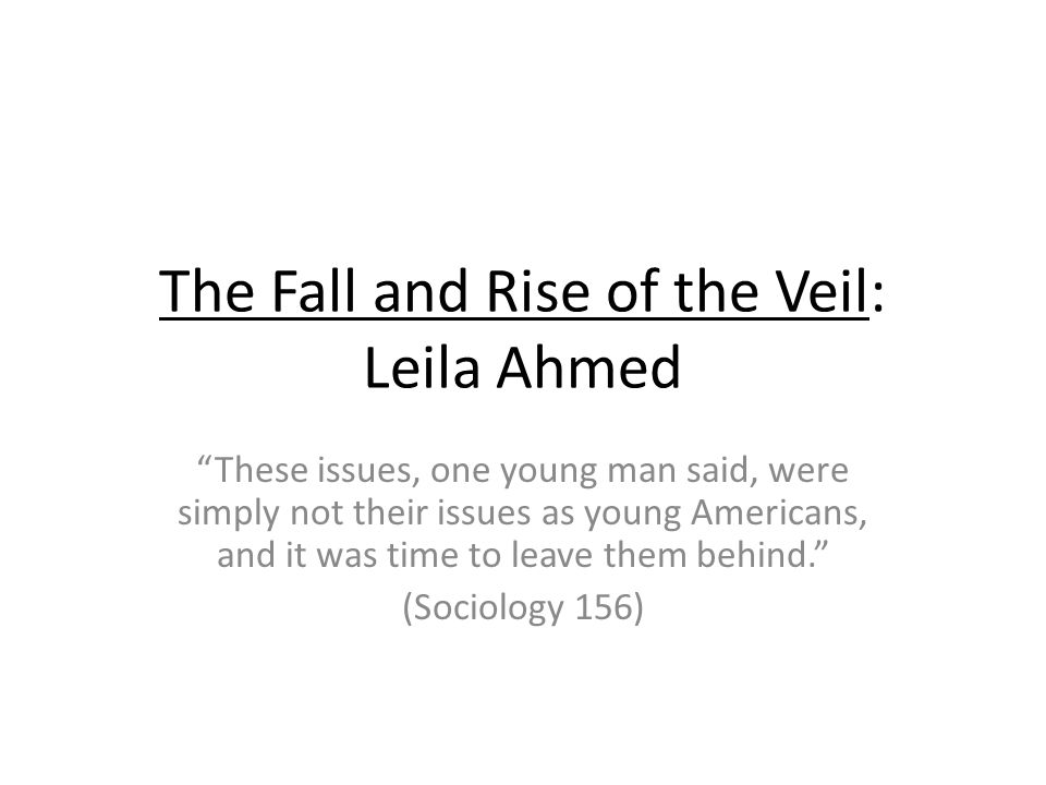 The Fall and Rise of the Veil: Leila Ahmed These issues, one young man said, were simply not their issues as young Americans, and it was time to leave them behind.