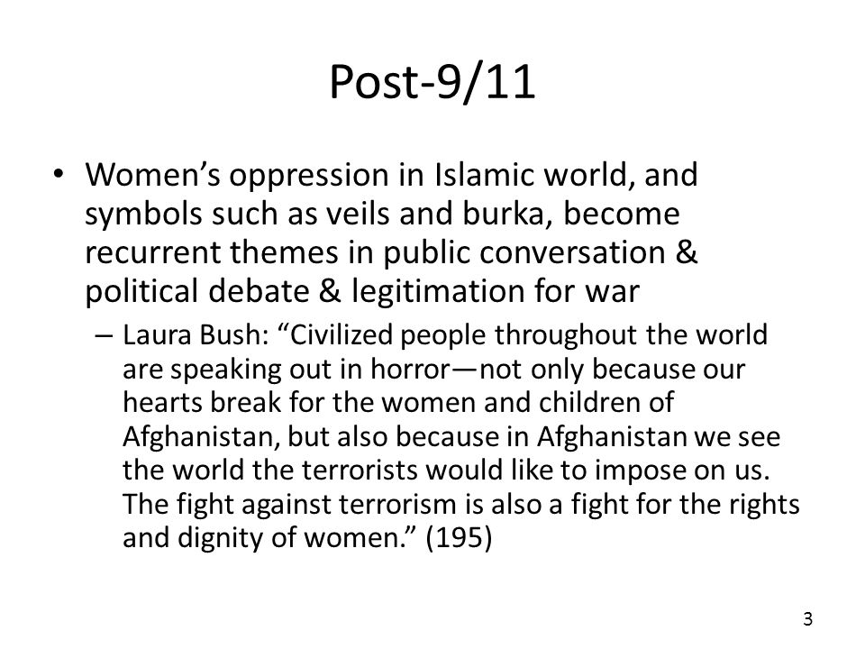 Post-9/11 Womens oppression in Islamic world, and symbols such as veils and burka, become recurrent themes in public conversation & political debate & legitimation for war – Laura Bush: Civilized people throughout the world are speaking out in horrornot only because our hearts break for the women and children of Afghanistan, but also because in Afghanistan we see the world the terrorists would like to impose on us.
