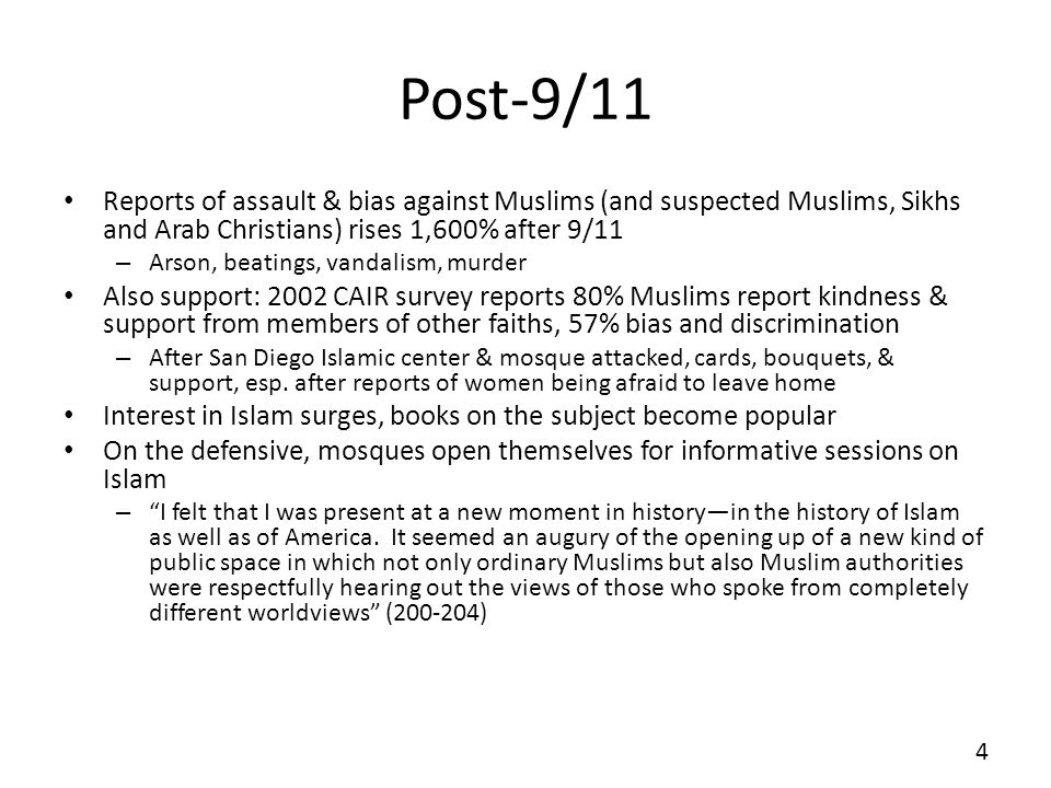 Post-9/11 Reports of assault & bias against Muslims (and suspected Muslims, Sikhs and Arab Christians) rises 1,600% after 9/11 – Arson, beatings, vandalism, murder Also support: 2002 CAIR survey reports 80% Muslims report kindness & support from members of other faiths, 57% bias and discrimination – After San Diego Islamic center & mosque attacked, cards, bouquets, & support, esp.