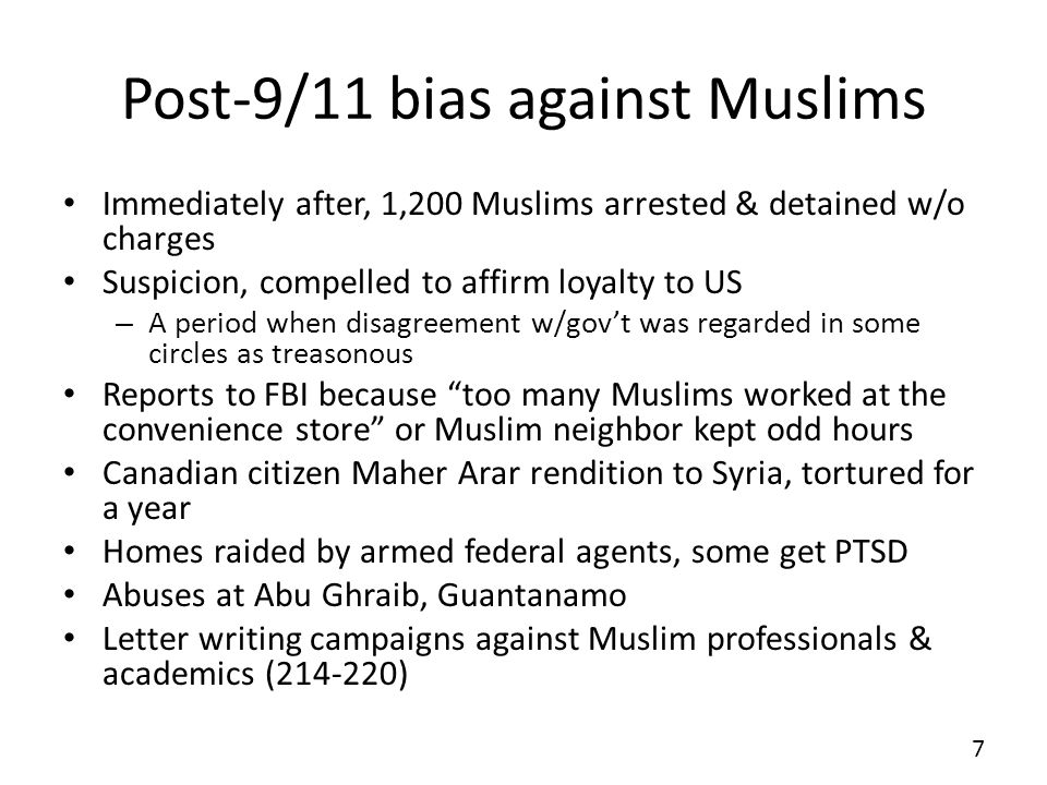 Post-9/11 bias against Muslims Immediately after, 1,200 Muslims arrested & detained w/o charges Suspicion, compelled to affirm loyalty to US – A perio