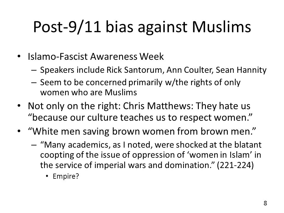 Post-9/11 bias against Muslims Islamo-Fascist Awareness Week – Speakers include Rick Santorum, Ann Coulter, Sean Hannity – Seem to be concerned primarily w/the rights of only women who are Muslims Not only on the right: Chris Matthews: They hate us because our culture teaches us to respect women.