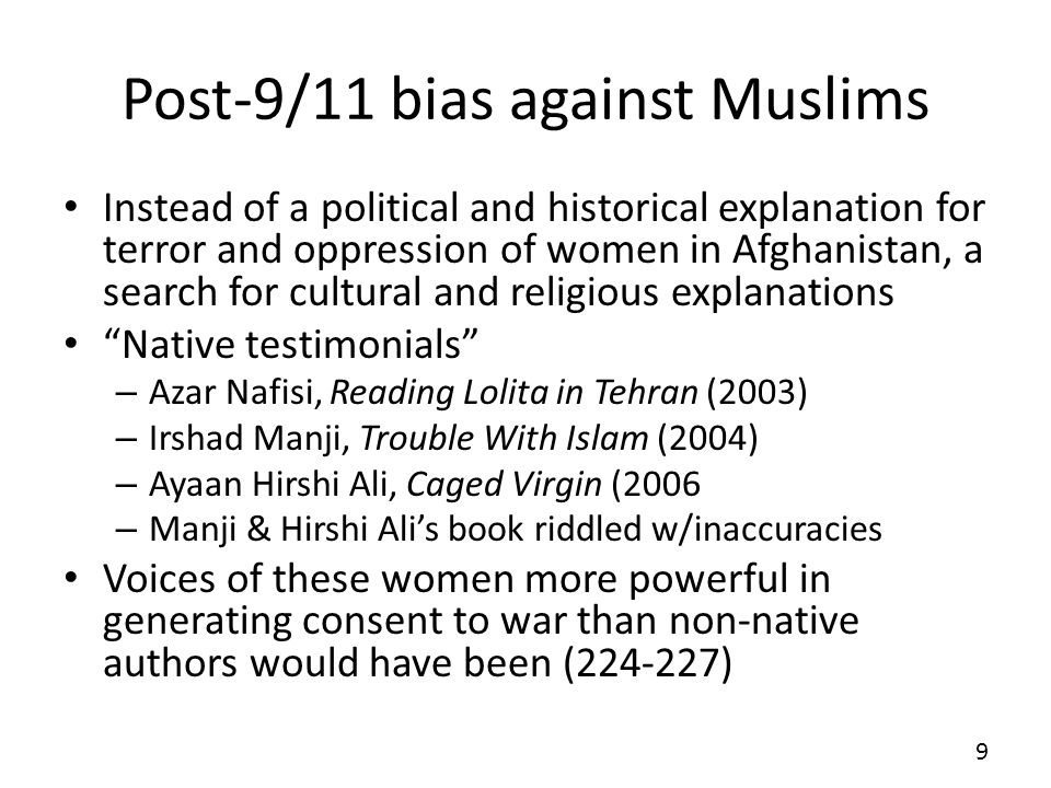 Post-9/11 bias against Muslims Instead of a political and historical explanation for terror and oppression of women in Afghanistan, a search for cultural and religious explanations Native testimonials – Azar Nafisi, Reading Lolita in Tehran (2003) – Irshad Manji, Trouble With Islam (2004) – Ayaan Hirshi Ali, Caged Virgin (2006 – Manji & Hirshi Alis book riddled w/inaccuracies Voices of these women more powerful in generating consent to war than non-native authors would have been (224-227) 9