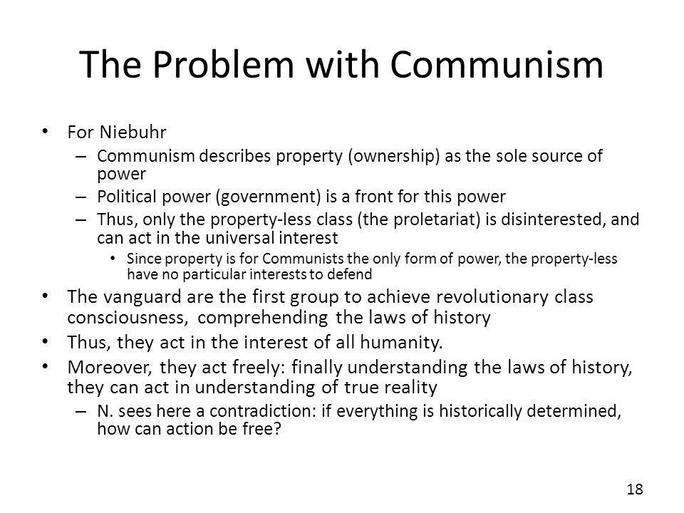 The Problem with Communism For Niebuhr – Communism describes property (ownership) as the sole source of power – Political power (government) is a front for this power – Thus, only the property-less class (the proletariat) is disinterested, and can act in the universal interest Since property is for Communists the only form of power, the property-less have no particular interests to defend The vanguard are the first group to achieve revolutionary class consciousness, comprehending the laws of history Thus, they act in the interest of all humanity.