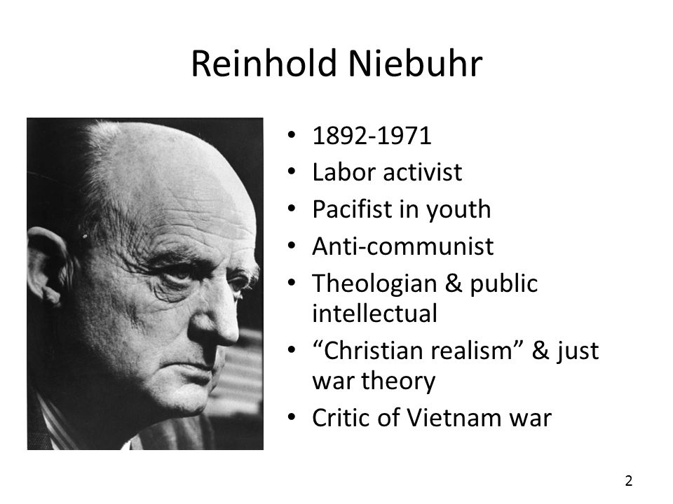 Reinhold Niebuhr 1892-1971 Labor activist Pacifist in youth Anti-communist Theologian & public intellectual Christian realism & just war theory Critic of Vietnam war 2