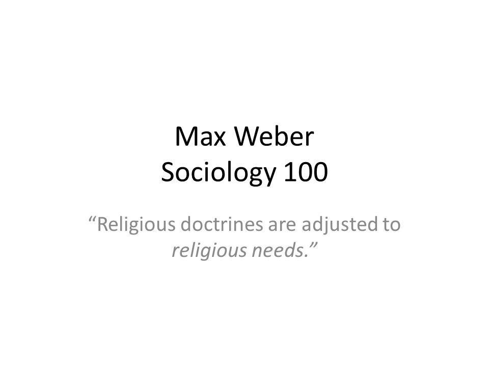Max Weber Sociology 100 Religious doctrines are adjusted to religious needs.