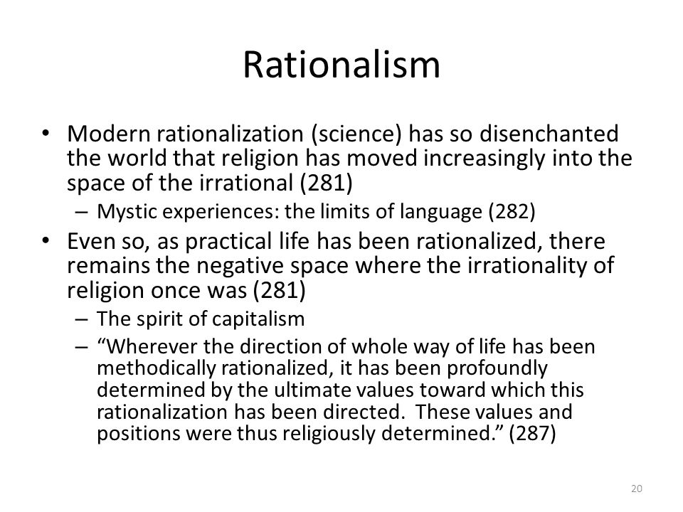 Rationalism Modern rationalization (science) has so disenchanted the world that religion has moved increasingly into the space of the irrational (281) – Mystic experiences: the limits of language (282) Even so, as practical life has been rationalized, there remains the negative space where the irrationality of religion once was (281) – The spirit of capitalism – Wherever the direction of whole way of life has been methodically rationalized, it has been profoundly determined by the ultimate values toward which this rationalization has been directed.
