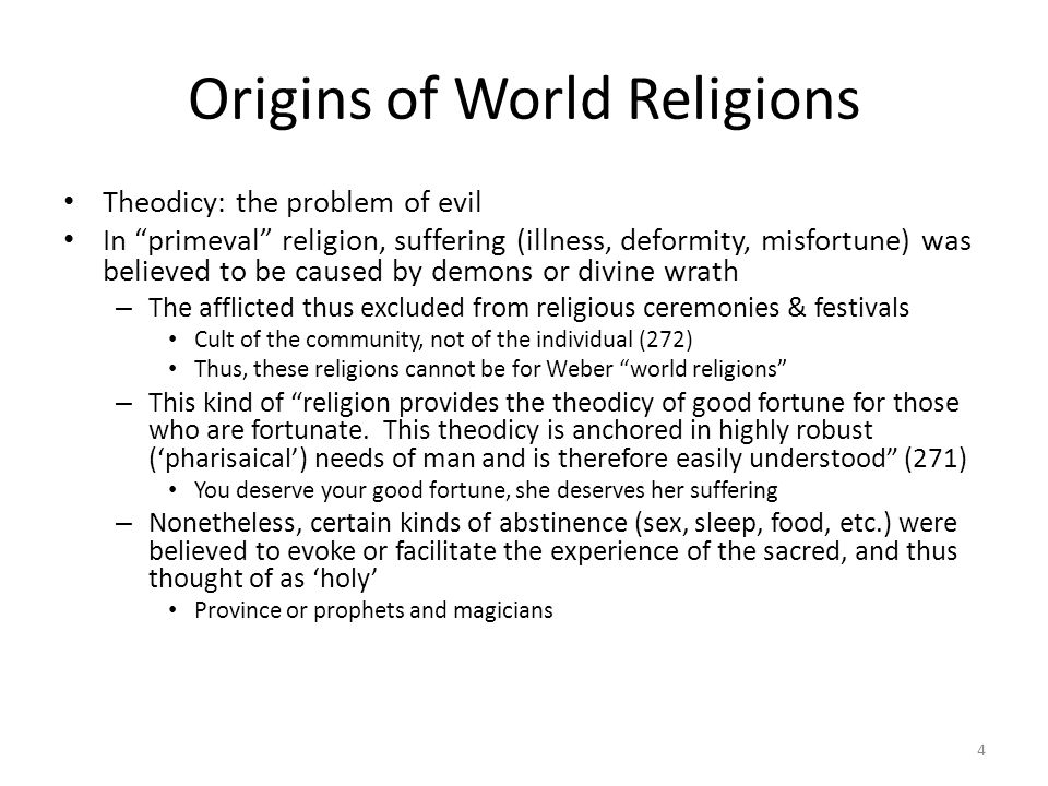 Origins of World Religions Theodicy: the problem of evil In primeval religion, suffering (illness, deformity, misfortune) was believed to be caused by demons or divine wrath – The afflicted thus excluded from religious ceremonies & festivals Cult of the community, not of the individual (272) Thus, these religions cannot be for Weber world religions – This kind of religion provides the theodicy of good fortune for those who are fortunate.