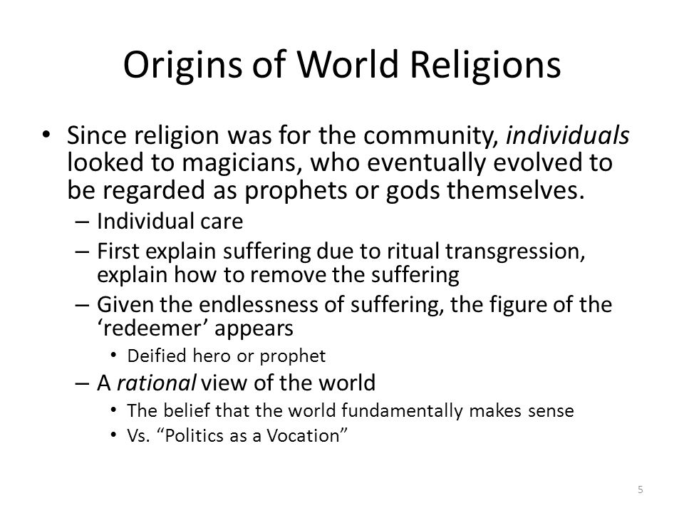 Origins of World Religions Since religion was for the community, individuals looked to magicians, who eventually evolved to be regarded as prophets or gods themselves.