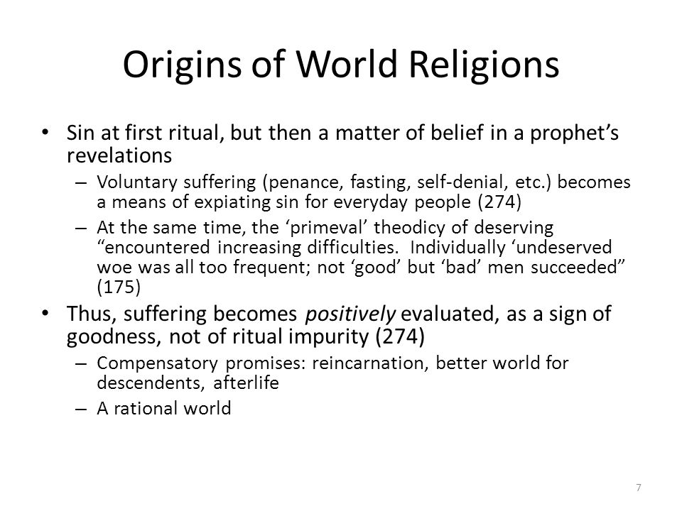 Origins of World Religions Sin at first ritual, but then a matter of belief in a prophets revelations – Voluntary suffering (penance, fasting, self-denial, etc.) becomes a means of expiating sin for everyday people (274) – At the same time, the primeval theodicy of deserving encountered increasing difficulties.