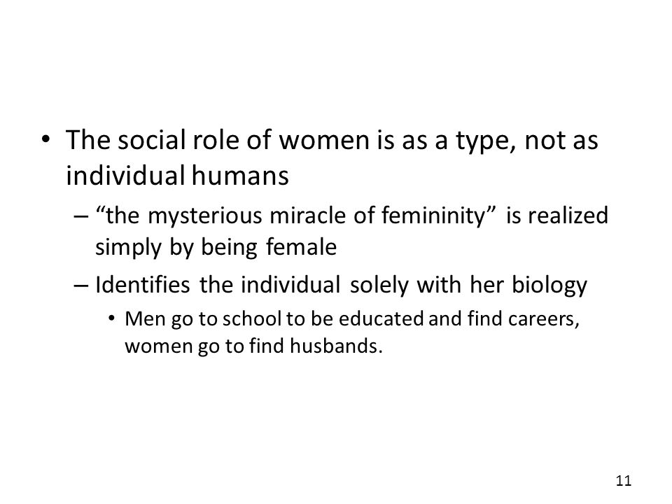 The social role of women is as a type, not as individual humans – the mysterious miracle of femininity is realized simply by being female – Identifies the individual solely with her biology Men go to school to be educated and find careers, women go to find husbands.