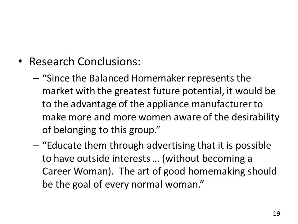 Research Conclusions: – Since the Balanced Homemaker represents the market with the greatest future potential, it would be to the advantage of the appliance manufacturer to make more and more women aware of the desirability of belonging to this group.