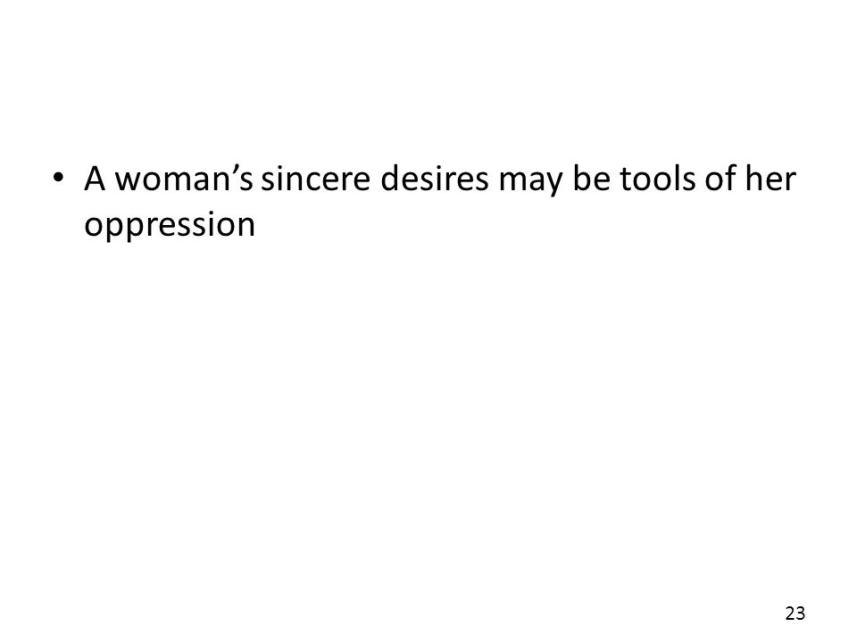 A womans sincere desires may be tools of her oppression 23