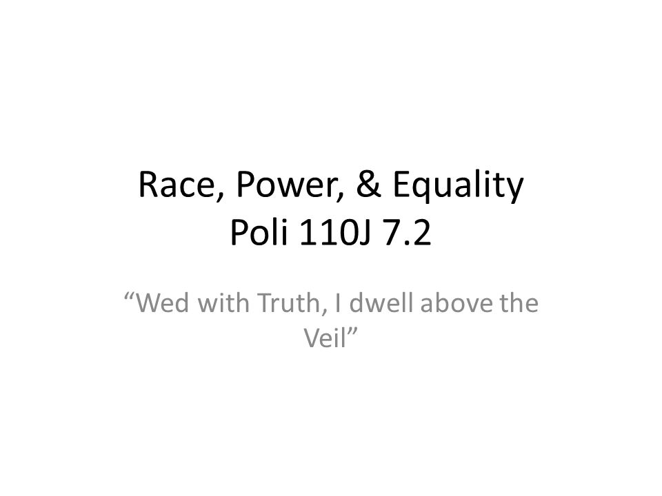 Race, Power, & Equality Poli 110J 7.2 Wed with Truth, I dwell above the Veil