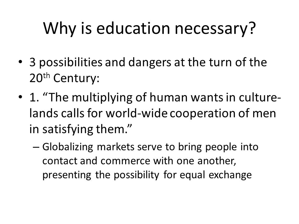 Why is education necessary? 3 possibilities and dangers at the turn of the 20 th Century: 1. The multiplying of human wants in culture- lands calls fo