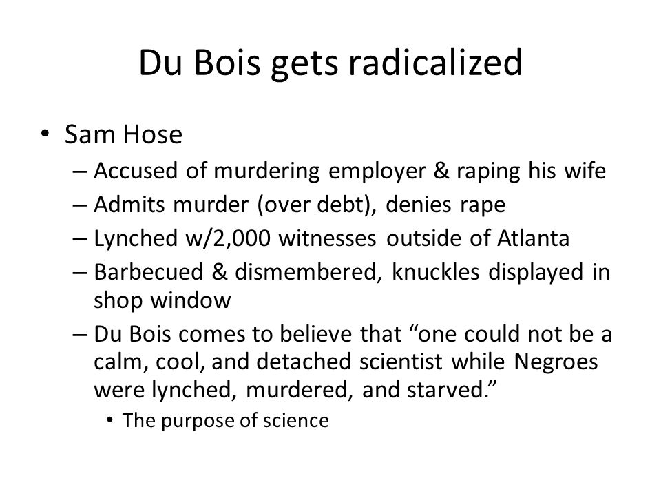Du Bois gets radicalized Sam Hose – Accused of murdering employer & raping his wife – Admits murder (over debt), denies rape – Lynched w/2,000 witnesses outside of Atlanta – Barbecued & dismembered, knuckles displayed in shop window – Du Bois comes to believe that one could not be a calm, cool, and detached scientist while Negroes were lynched, murdered, and starved.