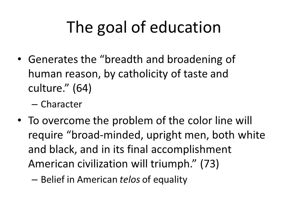 The goal of education Generates the breadth and broadening of human reason, by catholicity of taste and culture.