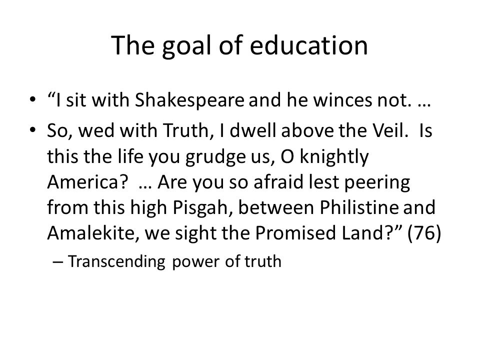 The goal of education I sit with Shakespeare and he winces not. … So, wed with Truth, I dwell above the Veil. Is this the life you grudge us, O knight