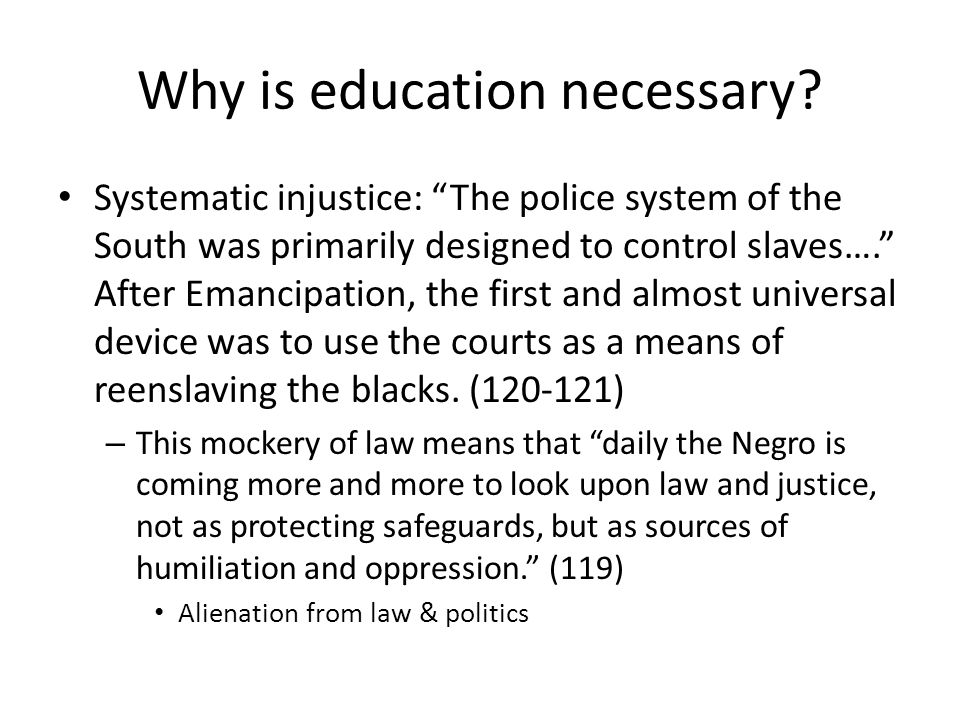 Why is education necessary? Systematic injustice: The police system of the South was primarily designed to control slaves…. After Emancipation, the fi