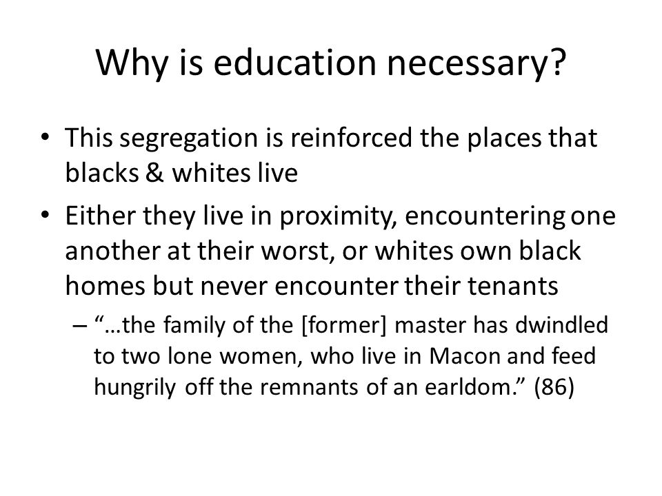 Why is education necessary? This segregation is reinforced the places that blacks & whites live Either they live in proximity, encountering one anothe