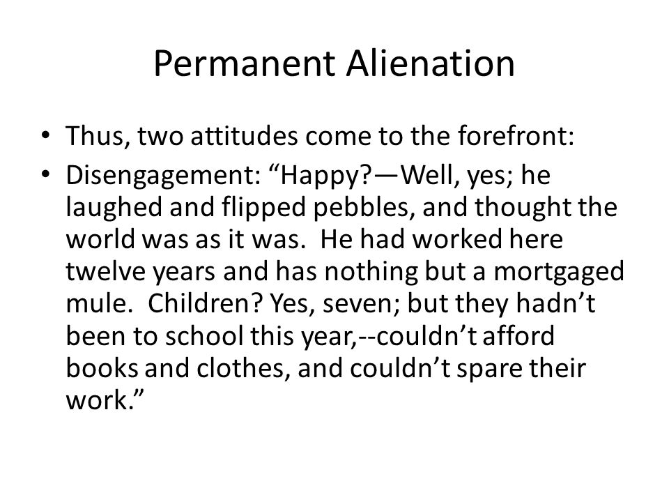 Permanent Alienation Thus, two attitudes come to the forefront: Disengagement: Happy?Well, yes; he laughed and flipped pebbles, and thought the world was as it was.