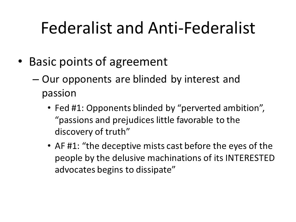 Federalist and Anti-Federalist Basic points of agreement – Our opponents are blinded by interest and passion Fed #1: Opponents blinded by perverted ambition, passions and prejudices little favorable to the discovery of truth AF #1: the deceptive mists cast before the eyes of the people by the delusive machinations of its INTERESTED advocates begins to dissipate