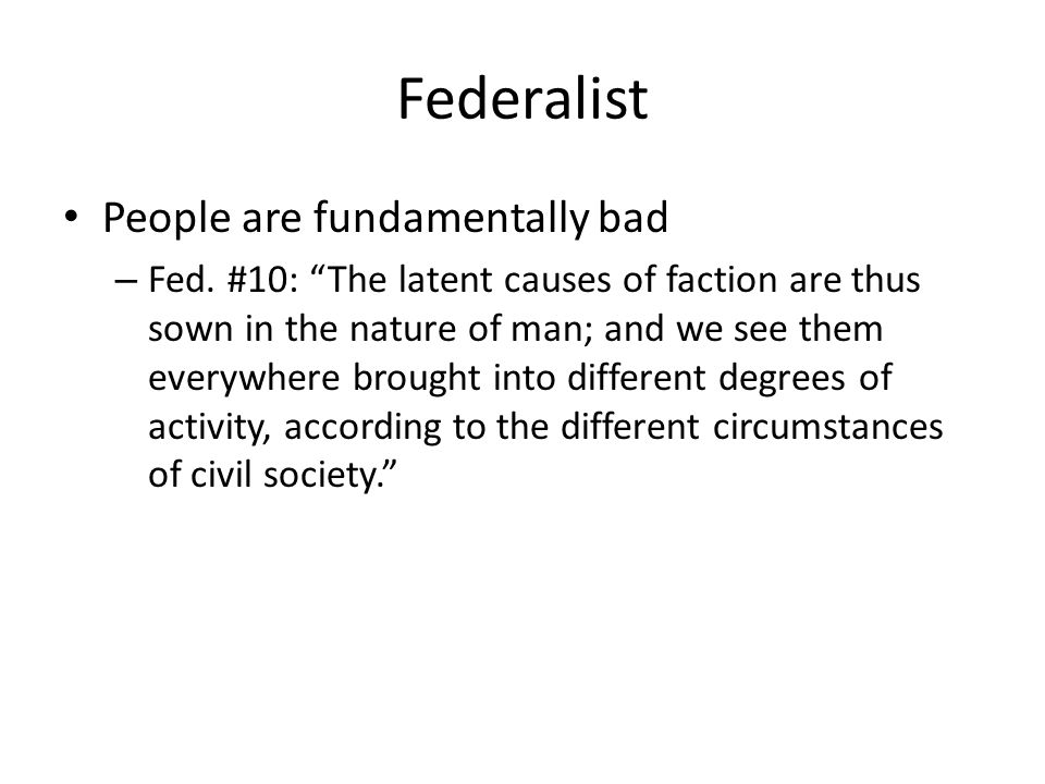 Federalist People are fundamentally bad – Fed. #10: The latent causes of faction are thus sown in the nature of man; and we see them everywhere brough