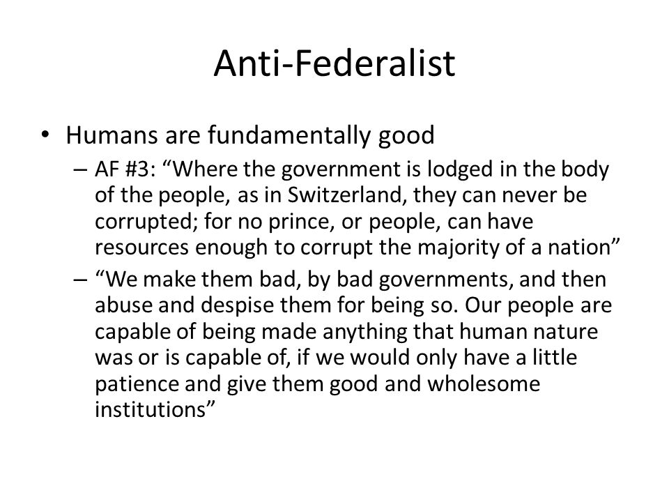 Anti-Federalist Humans are fundamentally good – AF #3: Where the government is lodged in the body of the people, as in Switzerland, they can never be corrupted; for no prince, or people, can have resources enough to corrupt the majority of a nation – We make them bad, by bad governments, and then abuse and despise them for being so.