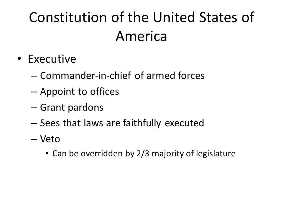 Constitution of the United States of America Executive – Commander-in-chief of armed forces – Appoint to offices – Grant pardons – Sees that laws are faithfully executed – Veto Can be overridden by 2/3 majority of legislature