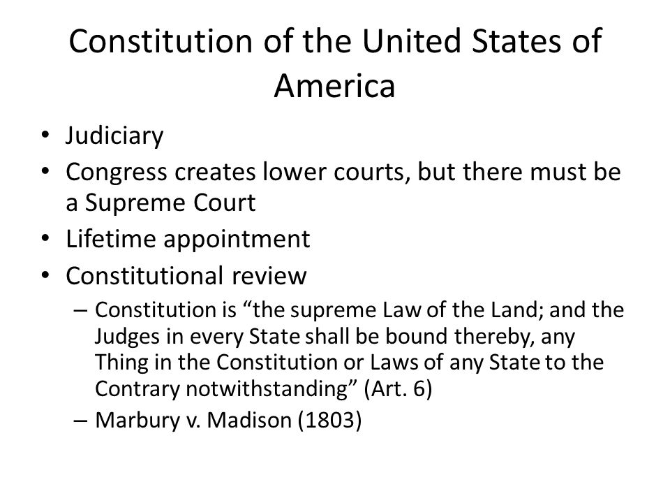 Constitution of the United States of America Judiciary Congress creates lower courts, but there must be a Supreme Court Lifetime appointment Constitutional review – Constitution is the supreme Law of the Land; and the Judges in every State shall be bound thereby, any Thing in the Constitution or Laws of any State to the Contrary notwithstanding (Art.