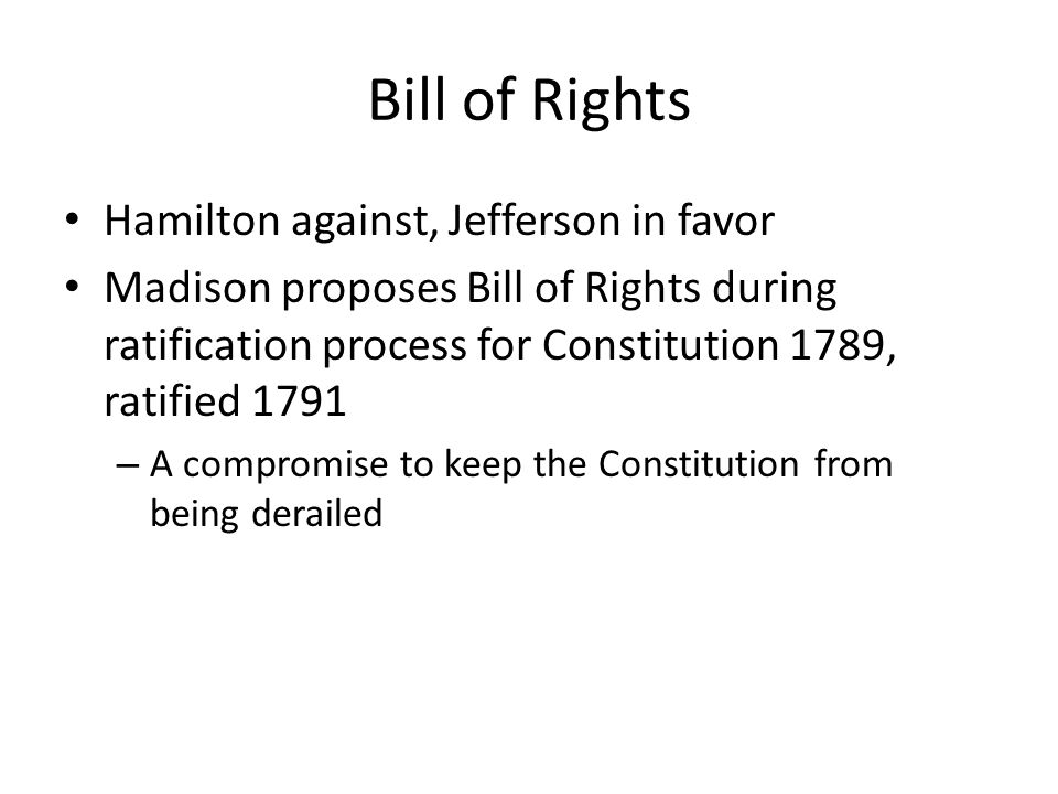 Bill of Rights Hamilton against, Jefferson in favor Madison proposes Bill of Rights during ratification process for Constitution 1789, ratified 1791 – A compromise to keep the Constitution from being derailed