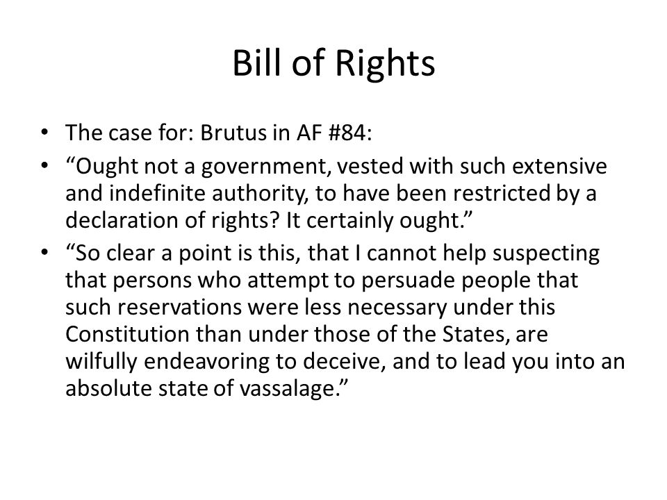 Bill of Rights The case for: Brutus in AF #84: Ought not a government, vested with such extensive and indefinite authority, to have been restricted by a declaration of rights.