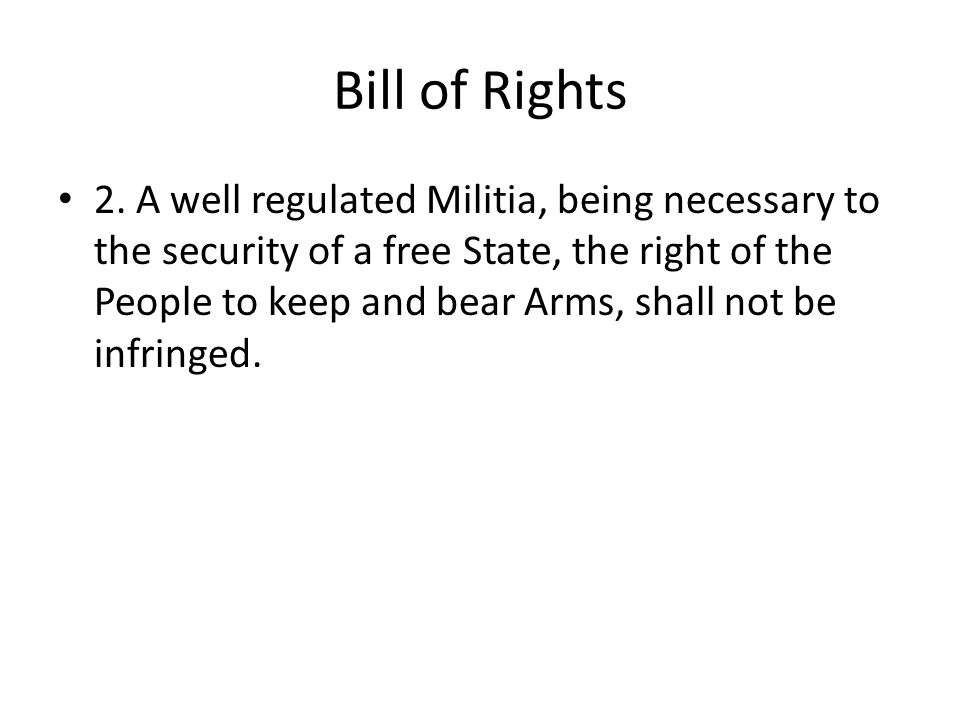 Bill of Rights 2. A well regulated Militia, being necessary to the security of a free State, the right of the People to keep and bear Arms, shall not