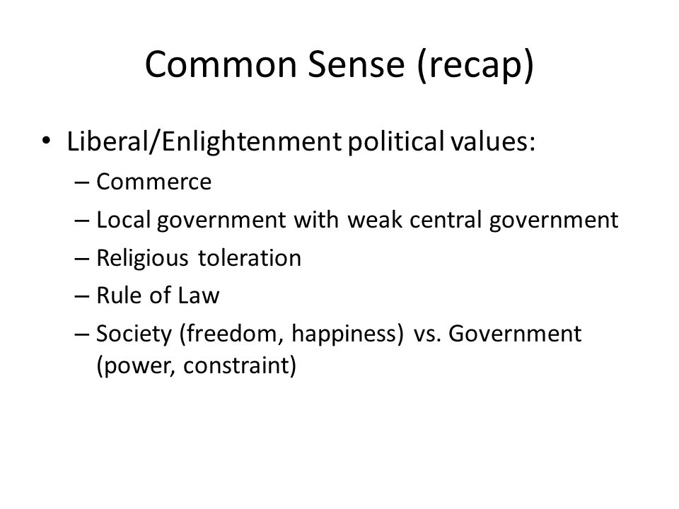 Common Sense (recap) Liberal/Enlightenment political values: – Commerce – Local government with weak central government – Religious toleration – Rule of Law – Society (freedom, happiness) vs.