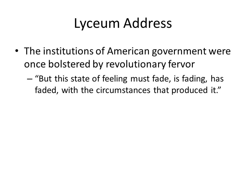 Lyceum Address The institutions of American government were once bolstered by revolutionary fervor – But this state of feeling must fade, is fading, has faded, with the circumstances that produced it.