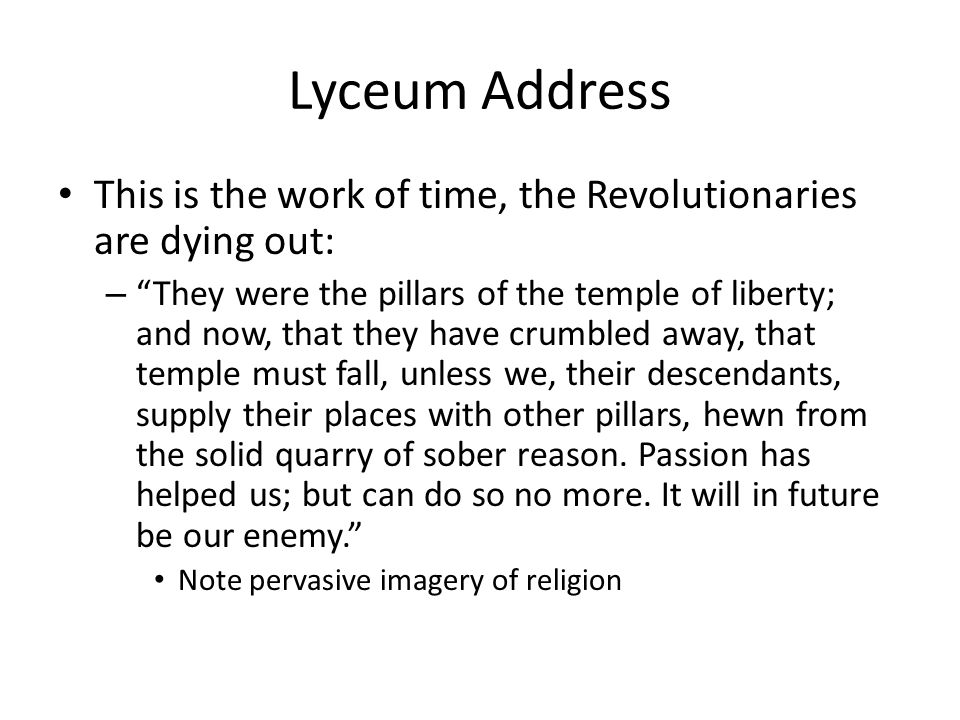 Lyceum Address This is the work of time, the Revolutionaries are dying out: – They were the pillars of the temple of liberty; and now, that they have crumbled away, that temple must fall, unless we, their descendants, supply their places with other pillars, hewn from the solid quarry of sober reason.