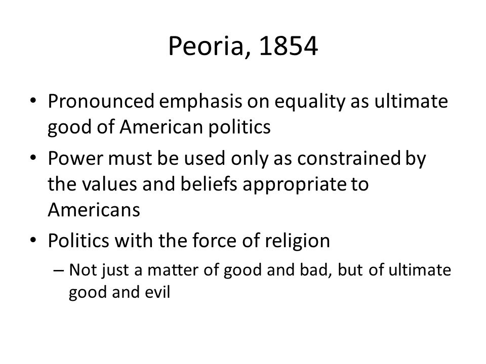 Peoria, 1854 Pronounced emphasis on equality as ultimate good of American politics Power must be used only as constrained by the values and beliefs appropriate to Americans Politics with the force of religion – Not just a matter of good and bad, but of ultimate good and evil