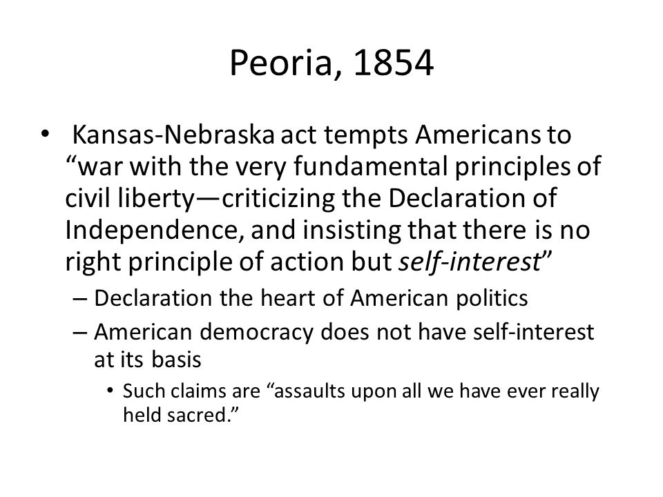 Peoria, 1854 Kansas-Nebraska act tempts Americans to war with the very fundamental principles of civil libertycriticizing the Declaration of Independence, and insisting that there is no right principle of action but self-interest – Declaration the heart of American politics – American democracy does not have self-interest at its basis Such claims are assaults upon all we have ever really held sacred.