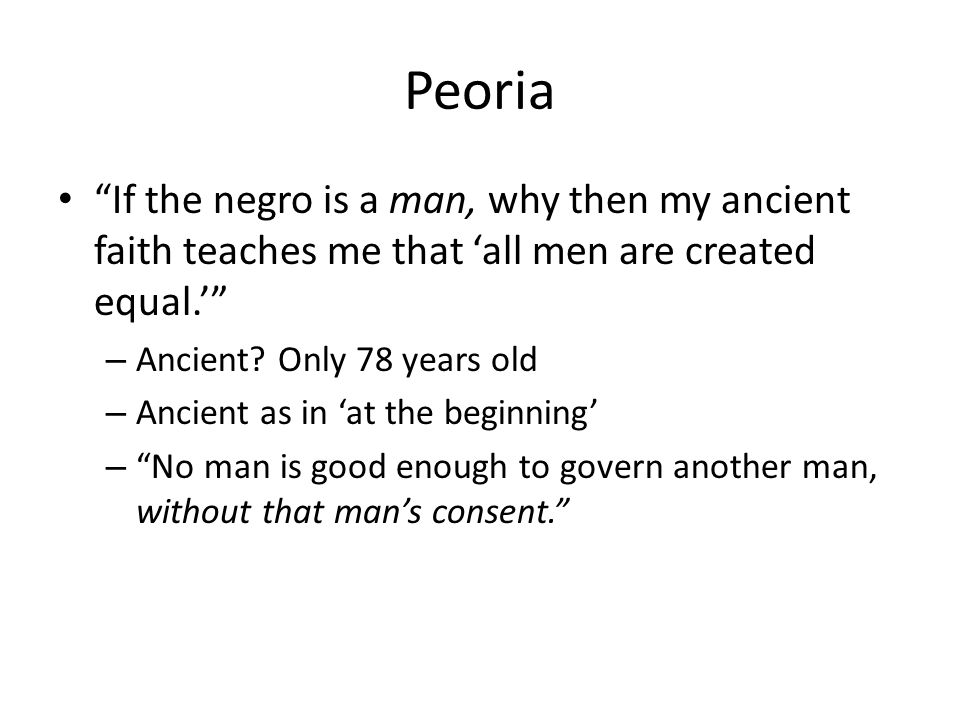 Peoria If the negro is a man, why then my ancient faith teaches me that all men are created equal.
